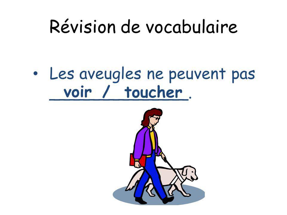 Révision de vocabulaire Les aveugles ne peuvent pas ______________. voir / toucher