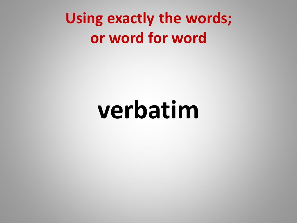 Using exactly the words; or word for word verbatim