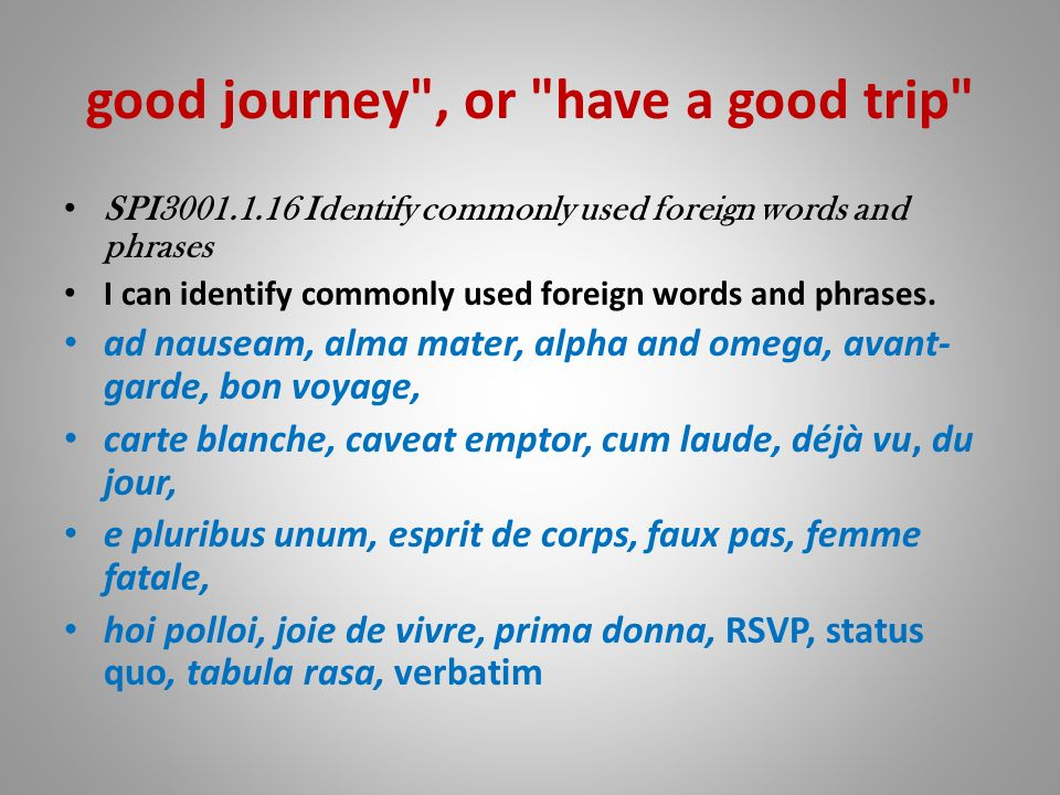 good journey , or have a good trip SPI3001.1.16 Identify commonly used foreign words and phrases I can identify commonly used foreign words and phrases.