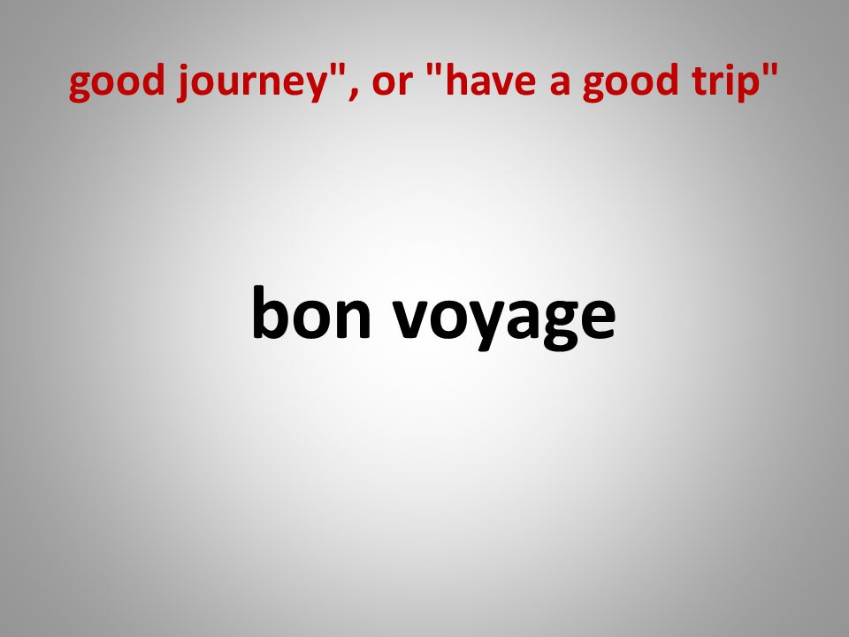 good journey , or have a good trip bon voyage
