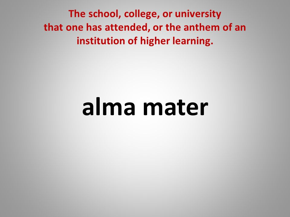 The school, college, or university that one has attended, or the anthem of an institution of higher learning. alma mater