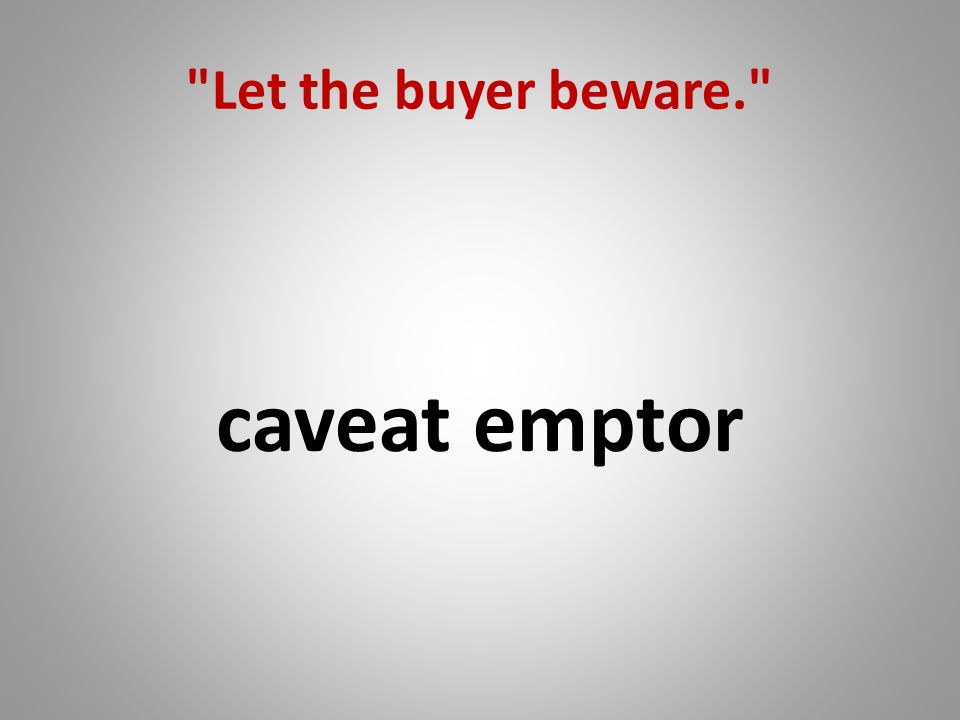 Let the buyer beware. caveat emptor