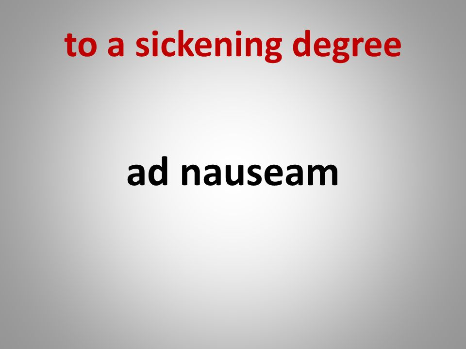 to a sickening degree ad nauseam