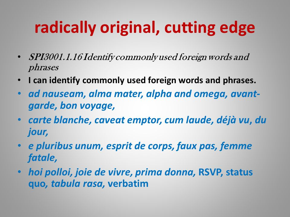 radically original, cutting edge SPI3001.1.16 Identify commonly used foreign words and phrases I can identify commonly used foreign words and phrases.