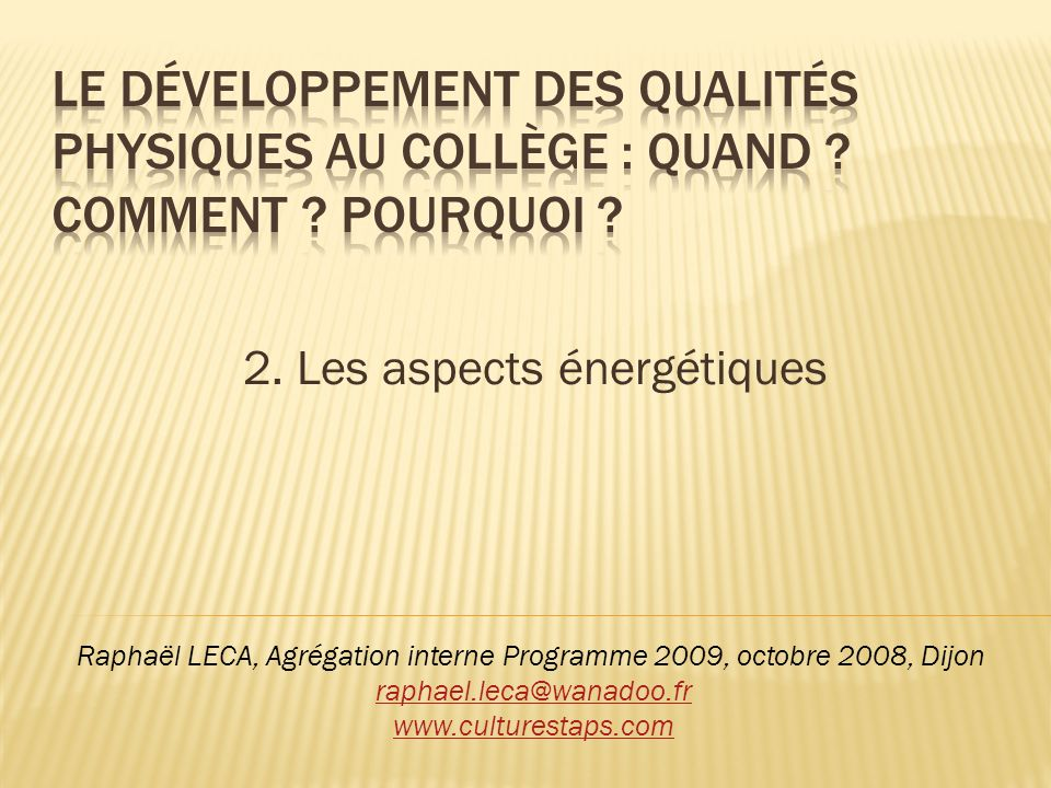 2. Les aspects énergétiques Raphaël LECA, Agrégation interne Programme 2009, octobre 2008, Dijon raphael.leca@wanadoo.fr www.culturestaps.com