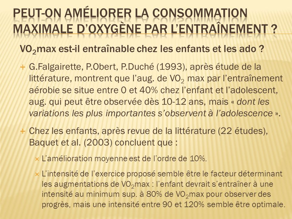 VO 2 max est-il entraînable chez les enfants et les ado ? G.Falgairette, P.Obert, P.Duché (1993), après étude de la littérature, montrent que laug. de