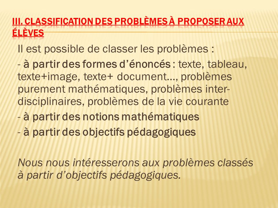 Il est possible de classer les problèmes : - à partir des formes dénoncés : texte, tableau, texte+image, texte+ document…, problèmes purement mathémat