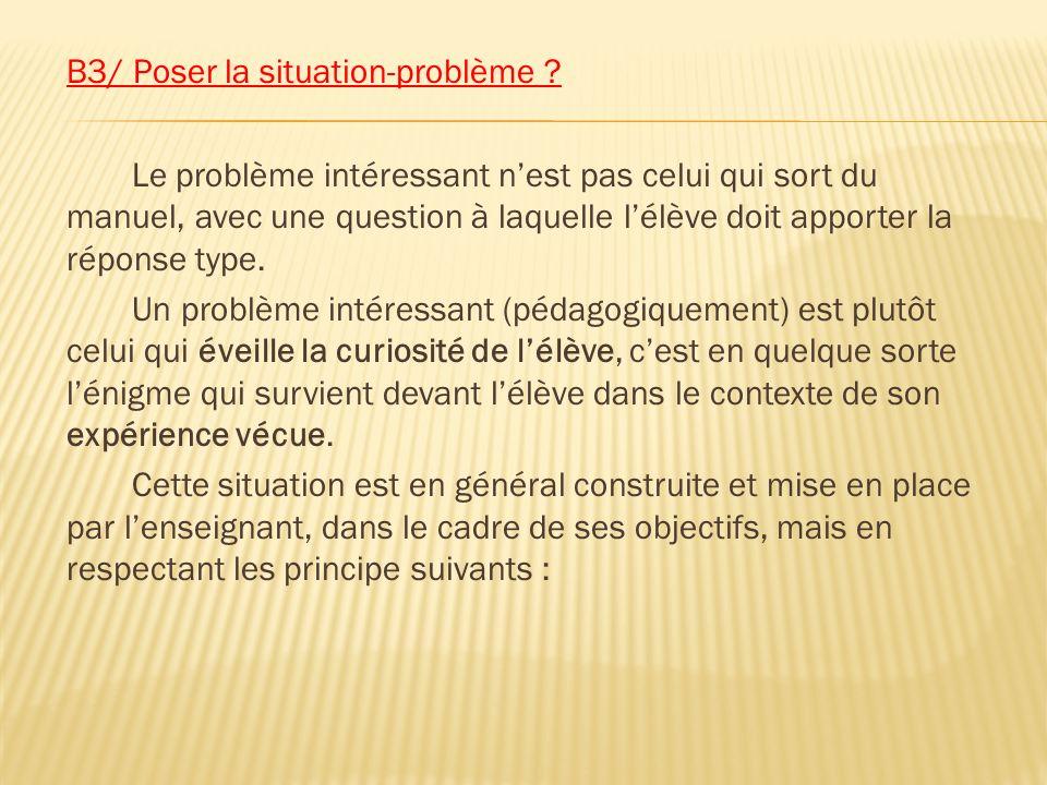 B3/ Poser la situation-problème ? Le problème intéressant nest pas celui qui sort du manuel, avec une question à laquelle lélève doit apporter la répo