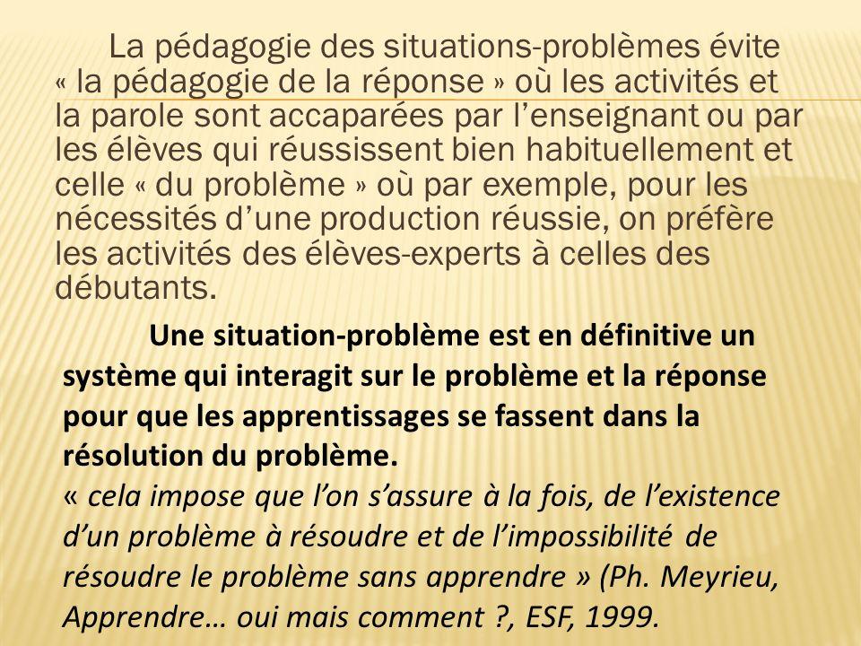 La pédagogie des situations-problèmes évite « la pédagogie de la réponse » où les activités et la parole sont accaparées par lenseignant ou par les él