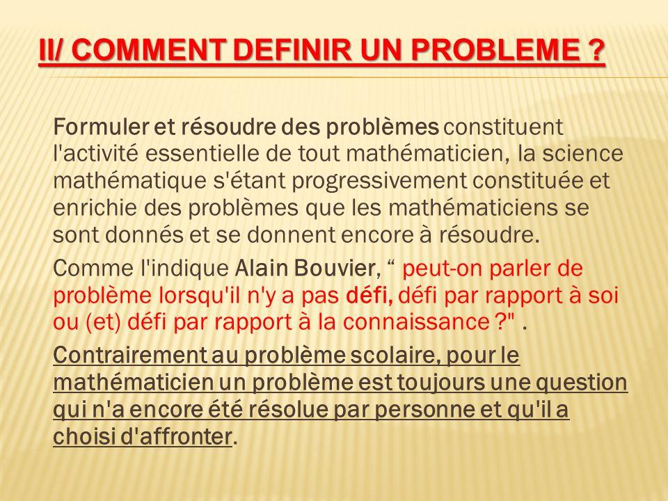 II/ COMMENT DEFINIR UN PROBLEME ? Formuler et résoudre des problèmes constituent l'activité essentielle de tout mathématicien, la science mathématique