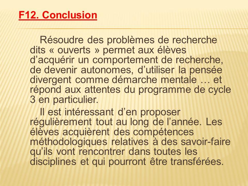 F12. Conclusion Résoudre des problèmes de recherche dits « ouverts » permet aux élèves dacquérir un comportement de recherche, de devenir autonomes, d