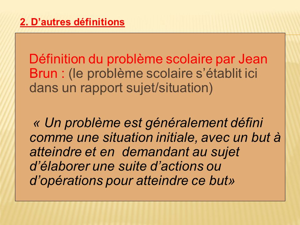 Définition du problème scolaire par Jean Brun : (le problème scolaire sétablit ici dans un rapport sujet/situation) « Un problème est généralement déf