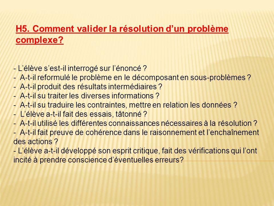 H5. Comment valider la résolution dun problème complexe? - Lélève sest-il interrogé sur lénoncé ? - A-t-il reformulé le problème en le décomposant en