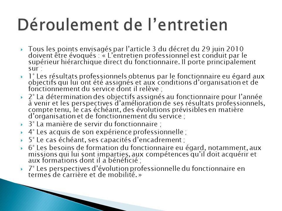Tous les points envisagés par larticle 3 du décret du 29 juin 2010 doivent être évoqués : « Lentretien professionnel est conduit par le supérieur hiérarchique direct du fonctionnaire.