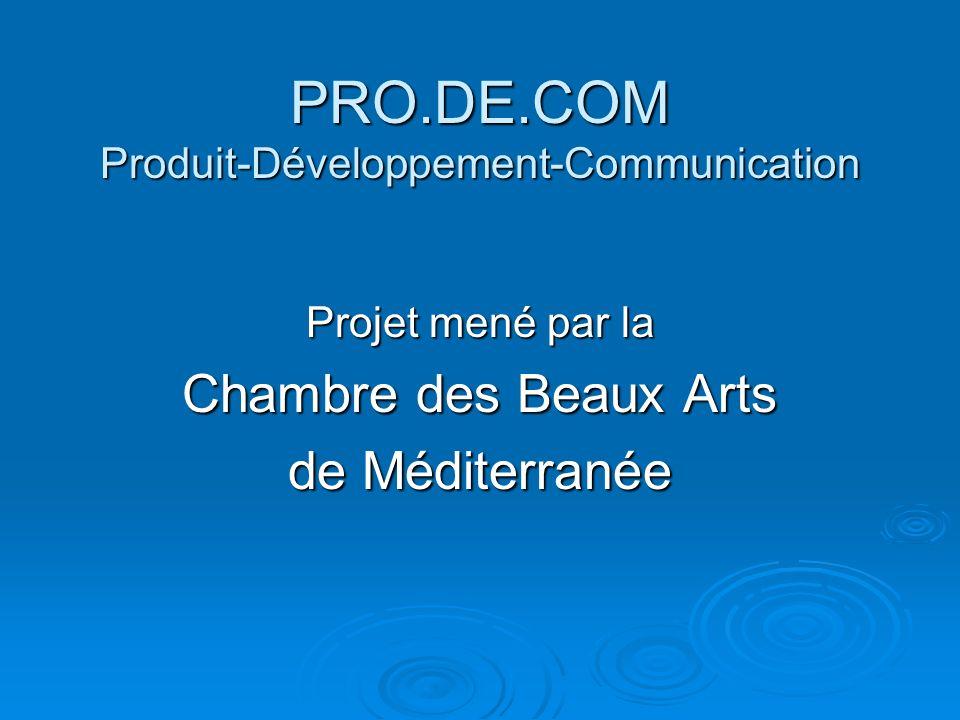 PRO.DE.COM Produit-Développement-Communication Projet mené par la Chambre des Beaux Arts de Méditerranée