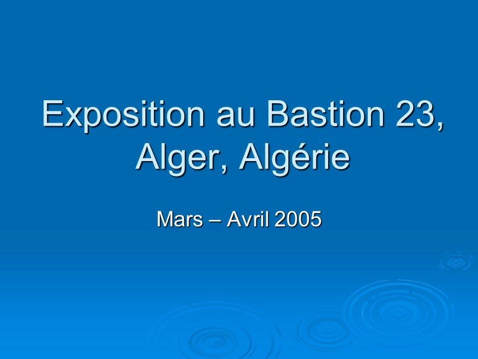 Exposition au Bastion 23, Alger, Algérie Mars – Avril 2005