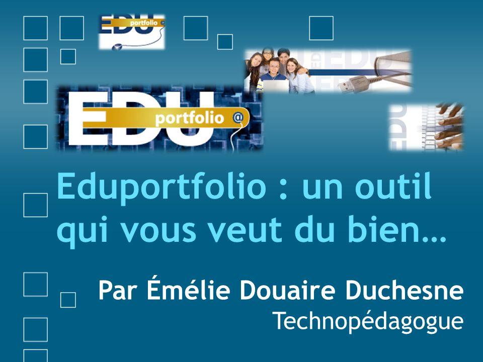 Eduportfolio : un outil qui vous veut du bien… Par Émélie Douaire Duchesne Technopédagogue