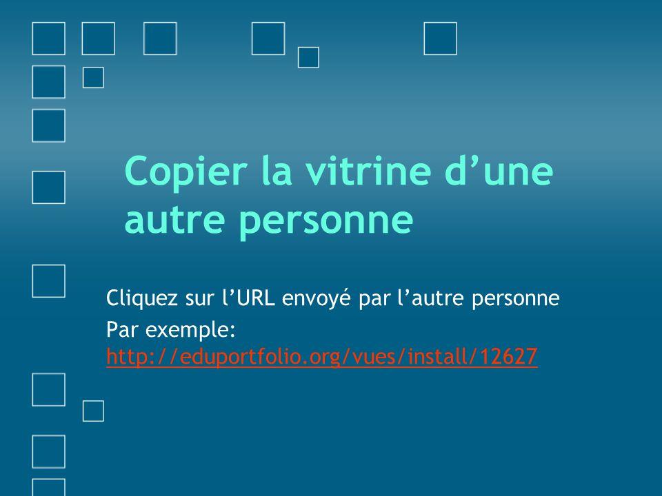 Copier la vitrine dune autre personne Cliquez sur lURL envoyé par lautre personne Par exemple: http://eduportfolio.org/vues/install/12627 http://edupo