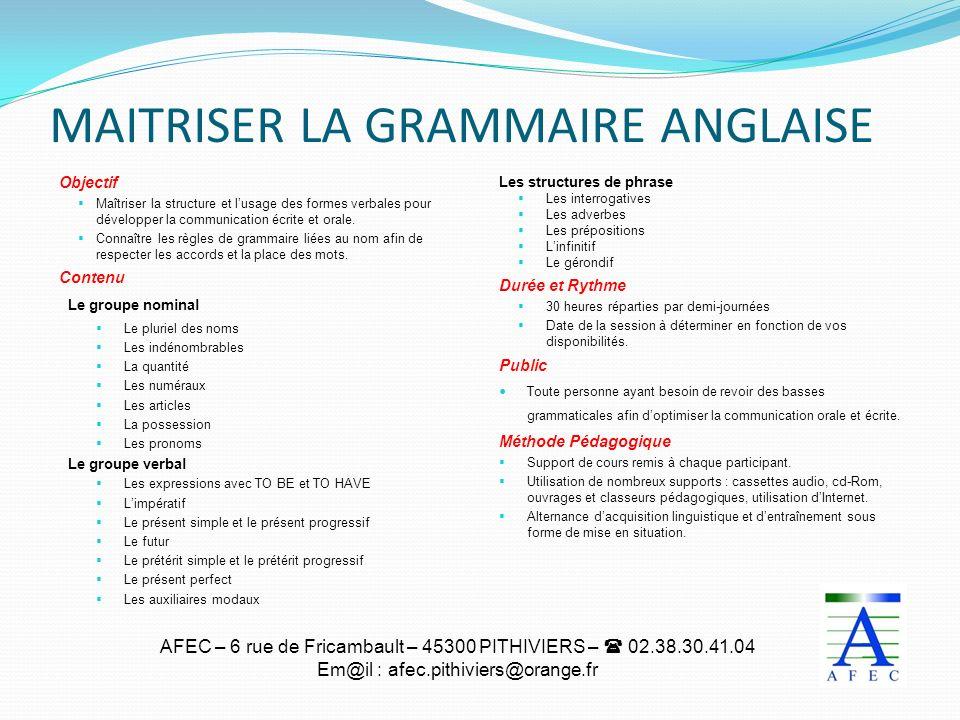 AFEC – 6 rue de Fricambault – 45300 PITHIVIERS – 02.38.30.41.04 Em@il : afec.pithiviers@orange.fr MAITRISER LA GRAMMAIRE ANGLAISE Objectif Maîtriser l