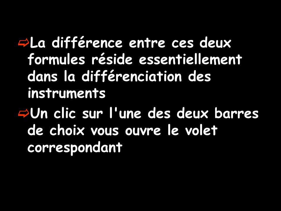 La différence entre ces deux formules réside essentiellement dans la différenciation des instruments Un clic sur l'une des deux barres de choix vous o