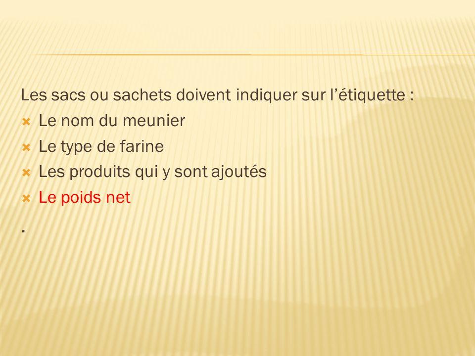 Les sacs ou sachets doivent indiquer sur létiquette : Le nom du meunier Le type de farine Les produits qui y sont ajoutés Le poids net.