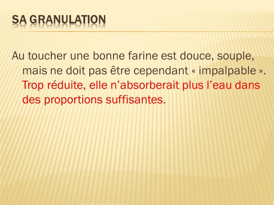 Au toucher une bonne farine est douce, souple, mais ne doit pas être cependant « impalpable ». Trop réduite, elle nabsorberait plus leau dans des prop