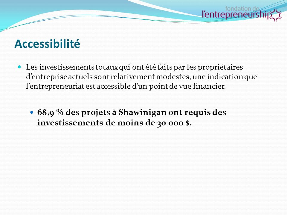 Accessibilité Les investissements totaux qui ont été faits par les propriétaires dentreprise actuels sont relativement modestes, une indication que lentrepreneuriat est accessible dun point de vue financier.