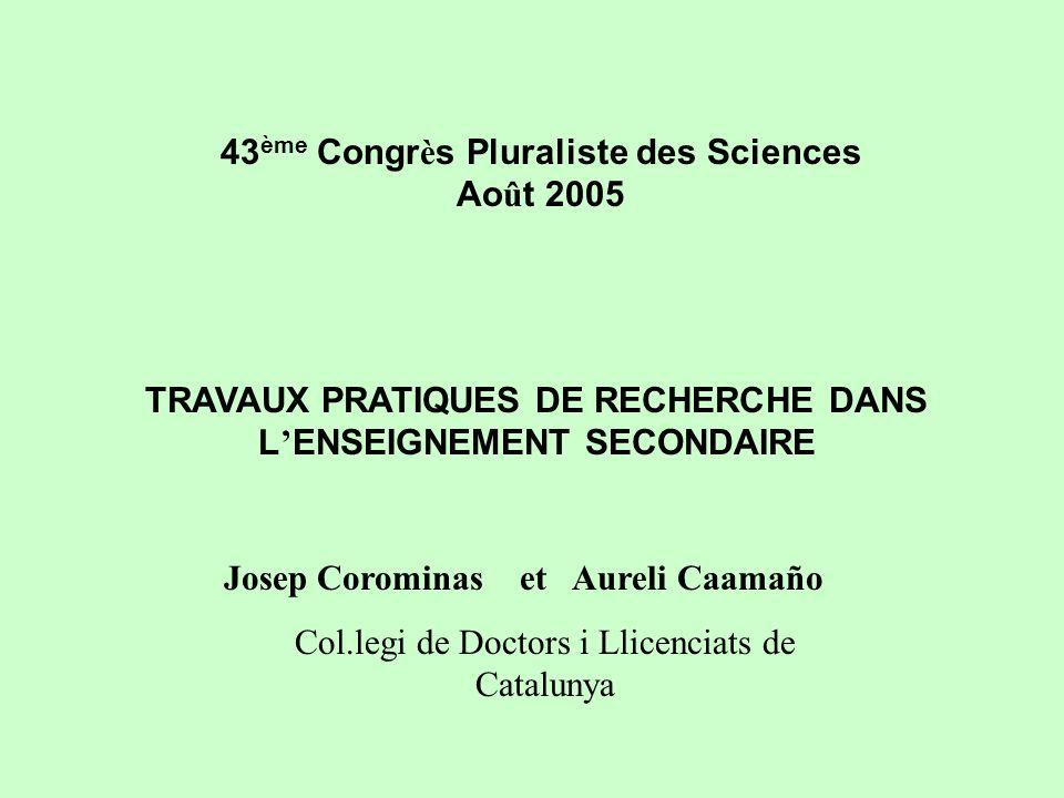 43 ème Congr è s Pluraliste des Sciences Ao û t 2005 TRAVAUX PRATIQUES DE RECHERCHE DANS L ENSEIGNEMENT SECONDAIRE Josep Corominas et Aureli Caamaño Col.legi de Doctors i Llicenciats de Catalunya