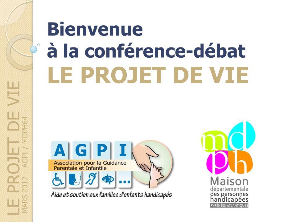 LE PROJET DE VIE MARS 2012 – AGPI / MDPH64 Bienvenue à la conférence-débat LE PROJET DE VIE