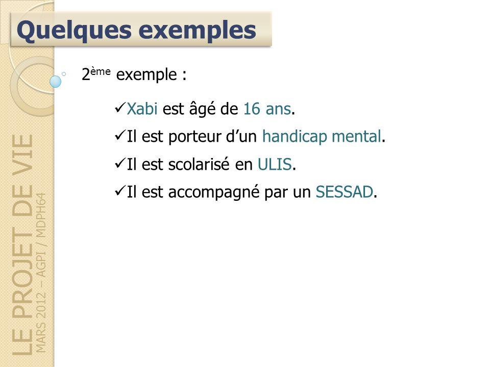 LE PROJET DE VIE MARS 2012 – AGPI / MDPH64 Quelques exemples 2 ème exemple : Xabi est âgé de 16 ans.