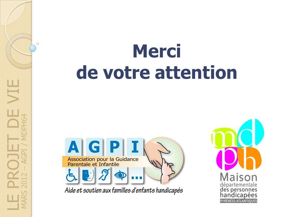 LE PROJET DE VIE MARS 2012 – AGPI / MDPH64 Merci de votre attention