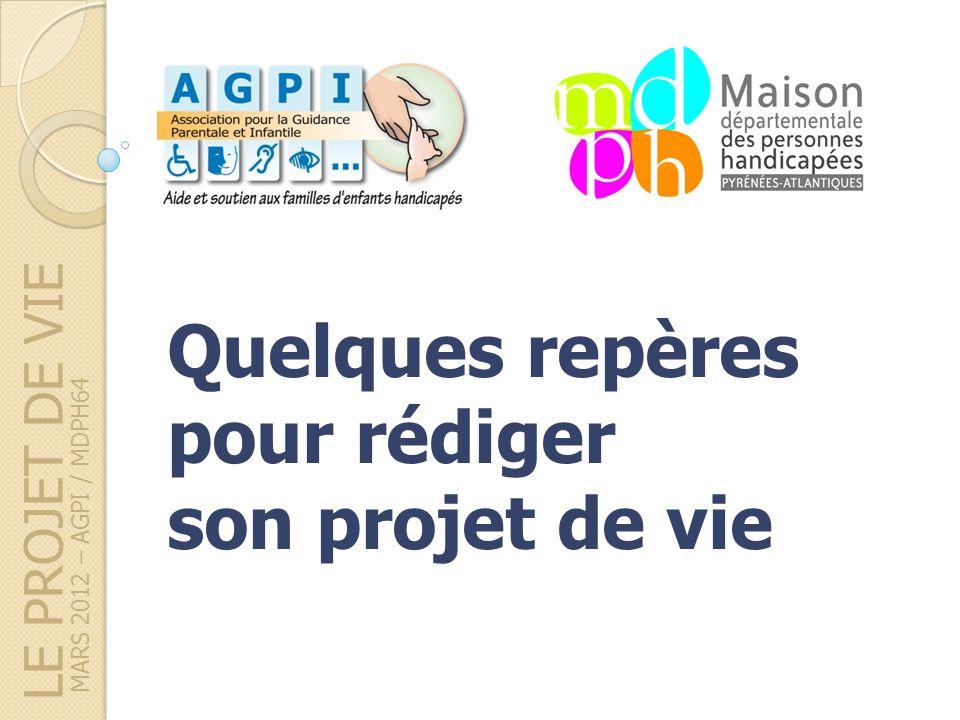 MARS 2012 – AGPI / MDPH64 Quelques repères pour rédiger son projet de vie