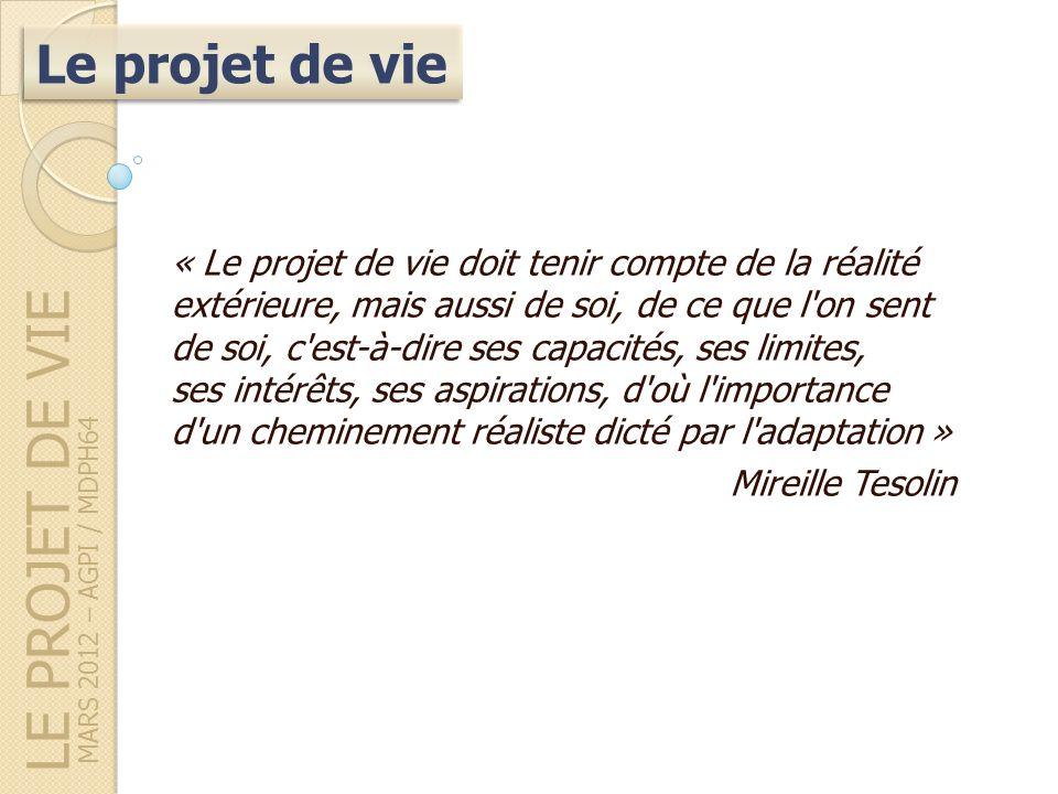 LE PROJET DE VIE MARS 2012 – AGPI / MDPH64 « Le projet de vie doit tenir compte de la réalité extérieure, mais aussi de soi, de ce que l on sent de soi, c est-à-dire ses capacités, ses limites, ses intérêts, ses aspirations, d où l importance d un cheminement réaliste dicté par l adaptation » Mireille Tesolin Le projet de vie