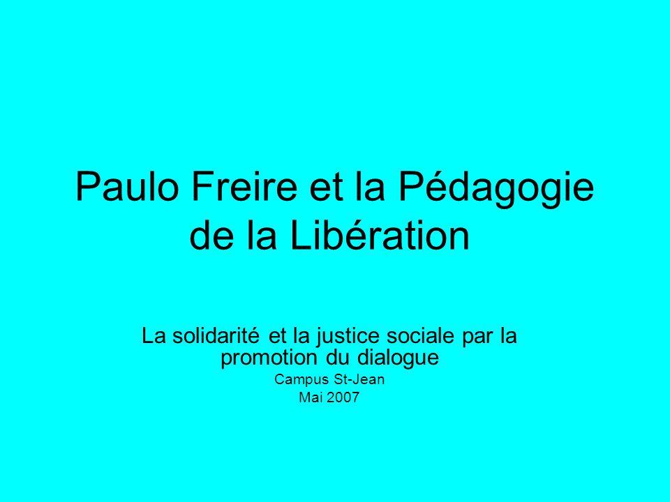 Paulo Freire et la Pédagogie de la Libération La solidarité et la justice sociale par la promotion du dialogue Campus St-Jean Mai 2007