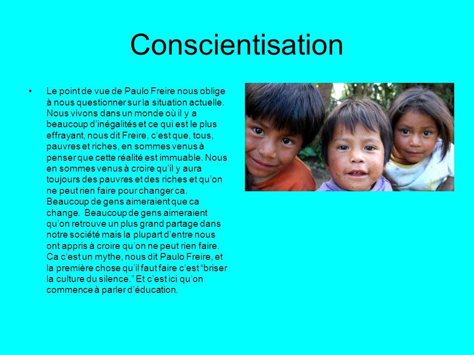 Conscientisation Le point de vue de Paulo Freire nous oblige à nous questionner sur la situation actuelle. Nous vivons dans un monde où il y a beaucou
