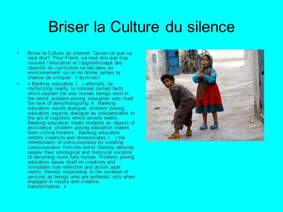 Briser la Culture du silence Briser la Culture du silence! Quest-ce que ca veut dire? Pour Freire, ca veut dire que trop souvent léducation et lappren