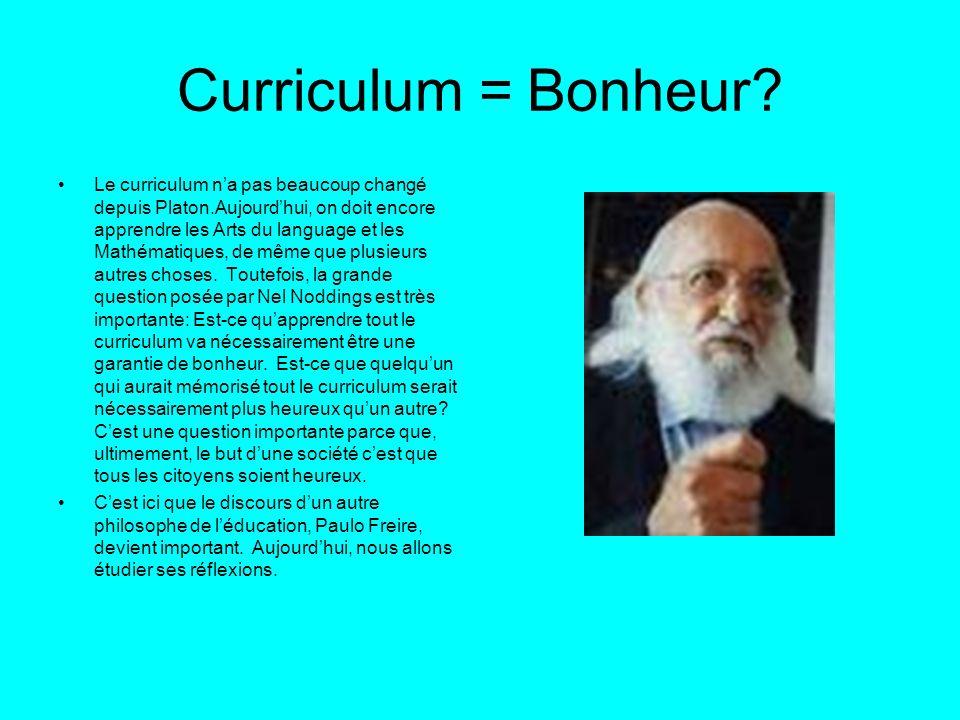 Curriculum = Bonheur? Le curriculum na pas beaucoup changé depuis Platon.Aujourdhui, on doit encore apprendre les Arts du language et les Mathématique