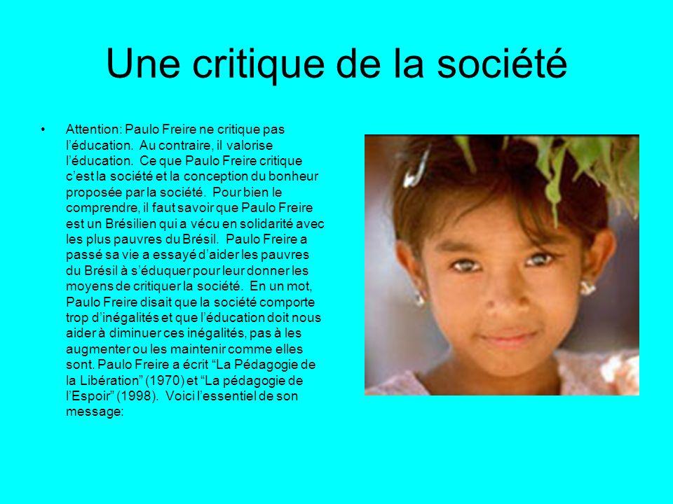 Une critique de la société Attention: Paulo Freire ne critique pas léducation. Au contraire, il valorise léducation. Ce que Paulo Freire critique cest