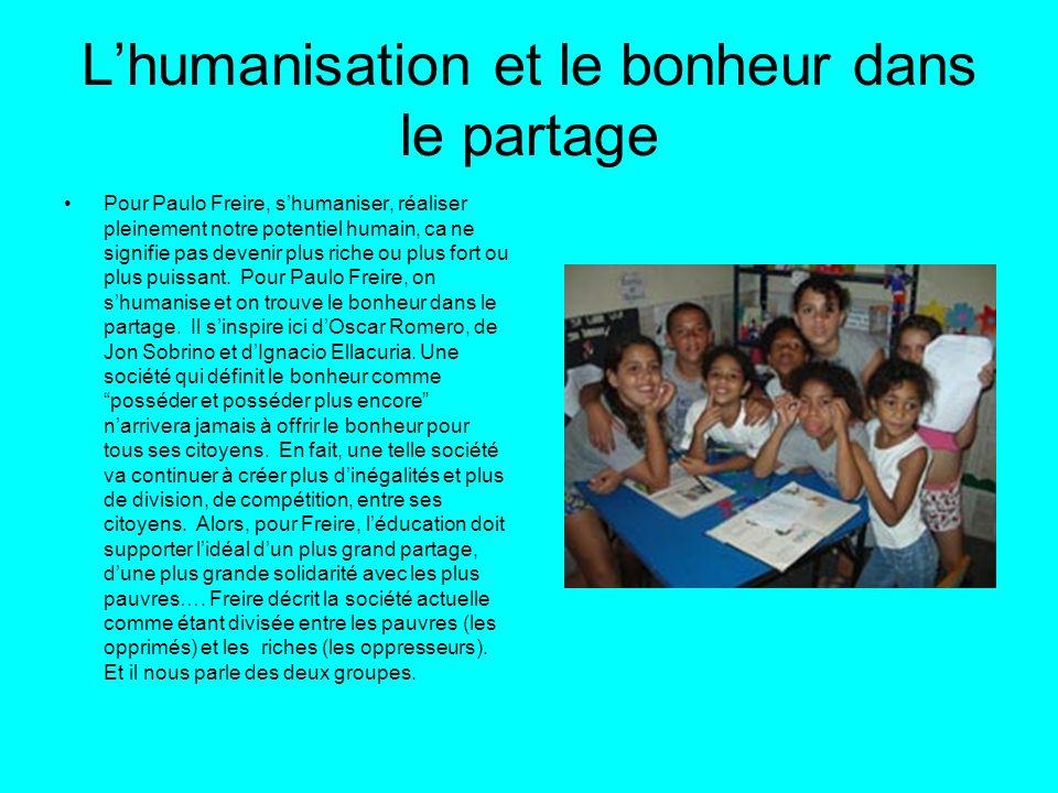Lhumanisation et le bonheur dans le partage Pour Paulo Freire, shumaniser, réaliser pleinement notre potentiel humain, ca ne signifie pas devenir plus
