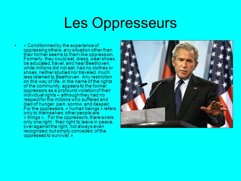 Les Oppresseurs « Conditionned by the experience of oppressing others, any situation other than their former seems to them like oppression. Formerly,