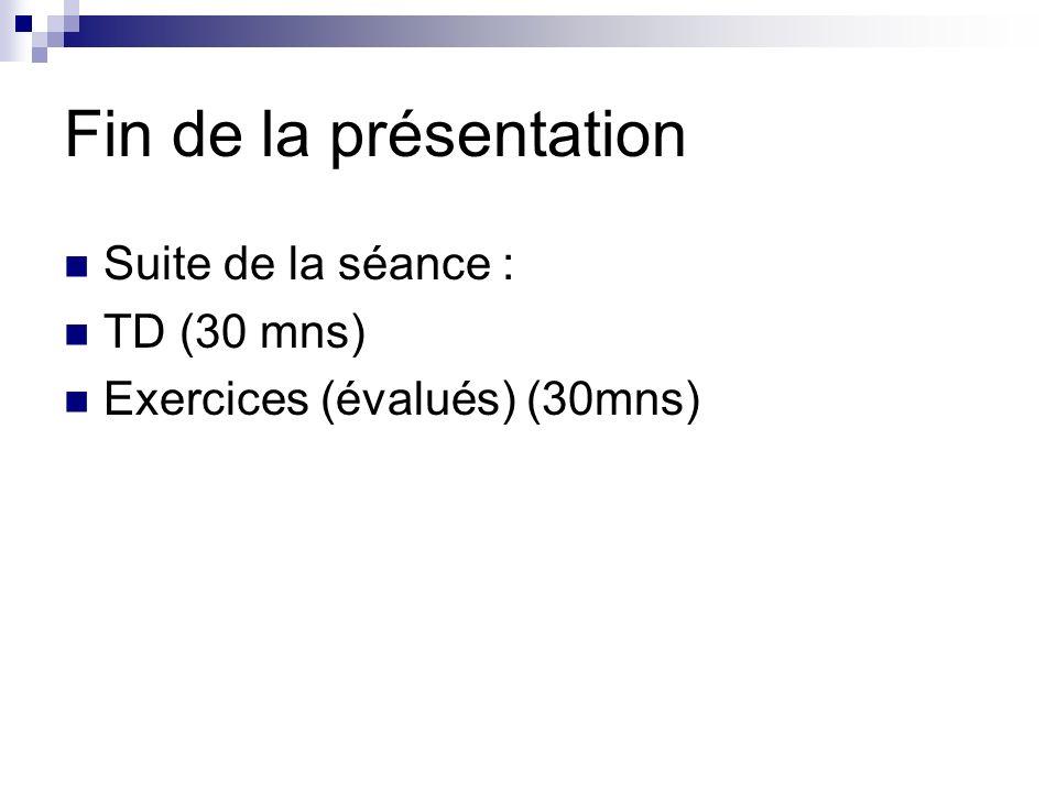 Fin de la présentation Suite de la séance : TD (30 mns) Exercices (évalués) (30mns)