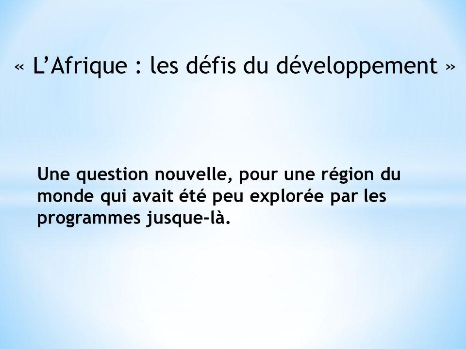 « LAfrique : les défis du développement » Une question nouvelle, pour une région du monde qui avait été peu explorée par les programmes jusque-là.