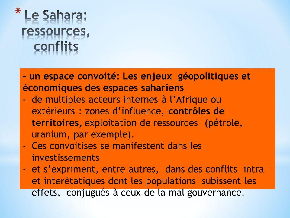 - un espace convoité: Les enjeux géopolitiques et économiques des espaces sahariens -de multiples acteurs internes à lAfrique ou extérieurs : zones dinfluence, contrôles de territoires, exploitation de ressources (pétrole, uranium, par exemple).