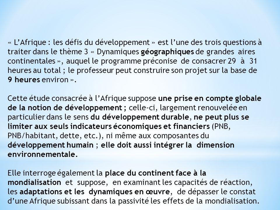 « LAfrique : les défis du développement » est lune des trois questions à traiter dans le thème 3 « Dynamiques géographiques de grandes aires continentales », auquel le programme préconise de consacrer 29 à 31 heures au total ; le professeur peut construire son projet sur la base de 9 heures environ ».