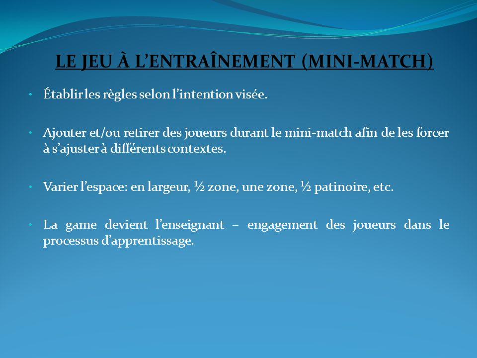 LE JEU À LENTRAÎNEMENT (MINI-MATCH) Établir les règles selon lintention visée. Ajouter et/ou retirer des joueurs durant le mini-match afin de les forc