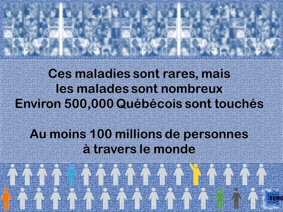 Ces maladies sont rares, mais les malades sont nombreux Environ 500,000 Québécois sont touchés Au moins 100 millions de personnes à travers le monde