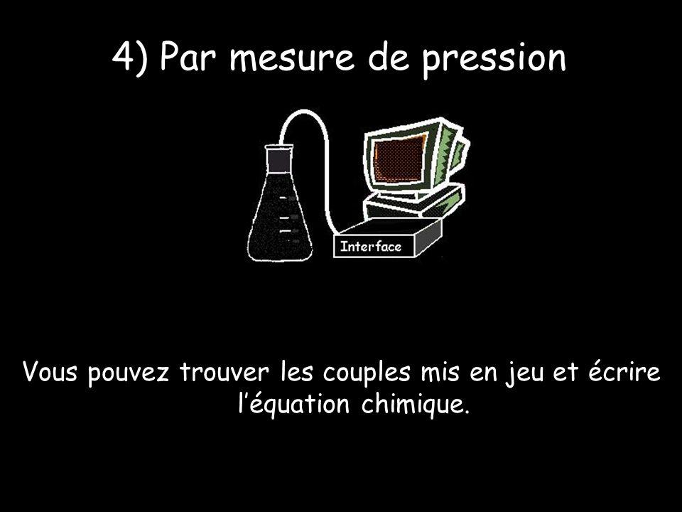 4) Par mesure de pression Vous pouvez trouver les couples mis en jeu et écrire léquation chimique.
