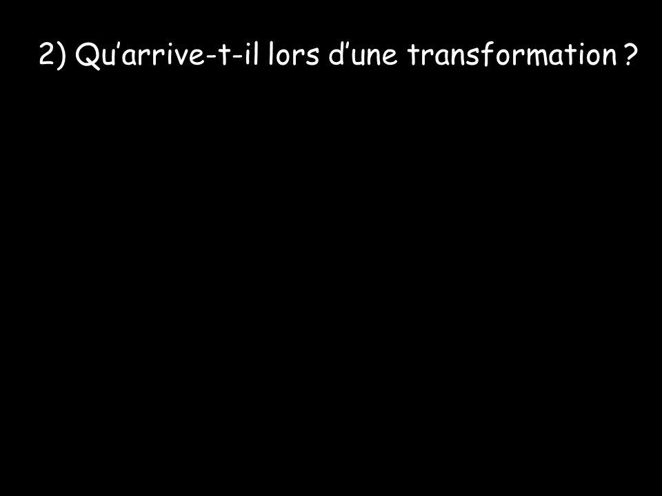 2) Quarrive-t-il lors dune transformation ?