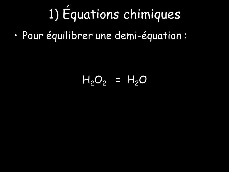 1) Équations chimiques Pour équilibrer une demi-équation : H 2 O 2 = H 2 O