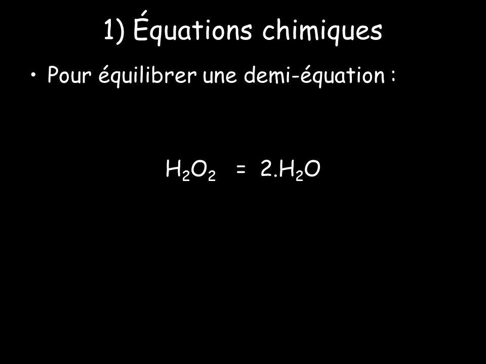 1) Équations chimiques Pour équilibrer une demi-équation : H 2 O 2 = 2.H 2 O